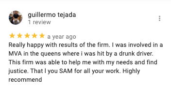 guillermo tejada 1 review   a year ago Really happy with results of the firm. I was involved in a MVA in the queens where i was hit by a drunk driver. This firm was able to help me with my needs and find justice. That l you SAM for all your work. Highly recommend