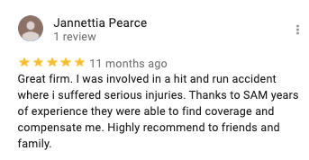 Jannettia Pearce 1 review 11 months ago Great firm. I was involved in a hit and run accident where i suffered serious injuries. Thanks to SAM years of experience they were able to find coverage and compensate me. Highly recommend to friends and family.