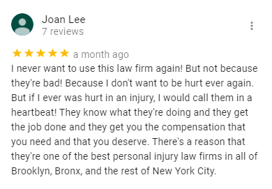 Joan Lee 7 reviews   a month ago I never want to use this law firm again! But not because they're bad! Because I don't want to be hurt ever again. But if I ever was hurt in an injury, I would call them in a heartbeat! They know what they're doing and they get the job done and they get you the compensation that you need and that you deserve. There's a reason that they're one of the best personal injury law firms in all of Brooklyn, Bronx, and the rest of New York City.
