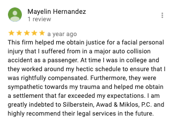 Mayelin Hernandez 1 review   a year ago This firm helped me obtain justice for a facial personal injury that I suffered from in a major auto collision accident as a passenger. At time I was in college and they worked around my hectic schedule to ensure that I was rightfully compensated. Furthermore, they were sympathetic towards my trauma and helped me obtain a settlement that far exceeded my expectations. I am greatly indebted to Silberstein, Awad & Miklos, P.C. and highly recommend their legal services in the future.