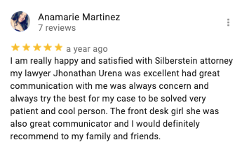 Anamarie Martinez 7 reviews   a year ago I am really happy and satisfied with Silberstein attorney my lawyer Jhonathan Urena was excellent had great communication with me was always concern and always try the best for my case to be solved very patient and cool person. The front desk girl she was also great communicator and I would definitely recommend to my family and friends.