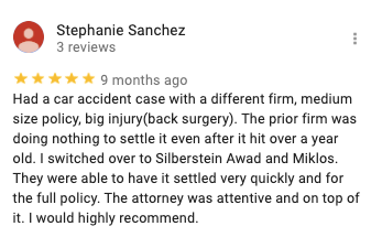 Stephanie Sanchez 3 reviews 9 months ago Had a car accident case with a different firm, medium size policy, big injury(back surgery). The prior firm was doing nothing to settle it even after it hit over a year old. I switched over to Silberstein Awad and Miklos. They were able to have it settled very quickly and for the full policy. The attorney was attentive and on top of it. I would highly recommend.