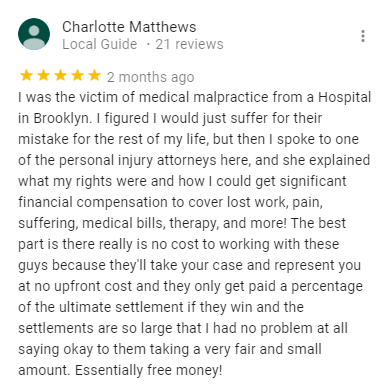 Charlotte Matthews Local Guide ・21 reviews   2 months ago I was the victim of medical malpractice from a Hospital in Brooklyn. I figured I would just suffer for their mistake for the rest of my life, but then I spoke to one of the personal injury attorneys here, and she explained what my rights were and how I could get significant financial compensation to cover lost work, pain, suffering, medical bills, therapy, and more! The best part is there really is no cost to working with these guys because they'll take your case and represent you at no upfront cost and they only get paid a percentage of the ultimate settlement if they win and the settlements are so large that I had no problem at all saying okay to them taking a very fair and small amount. Essentially free money!