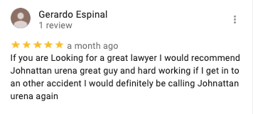 Gerardo Espinal 1 review   a month ago If you are Looking for a great lawyer I would recommend Johnattan urena great guy and hard working if I get in to an other accident I would definitely be calling Johnattan urena again