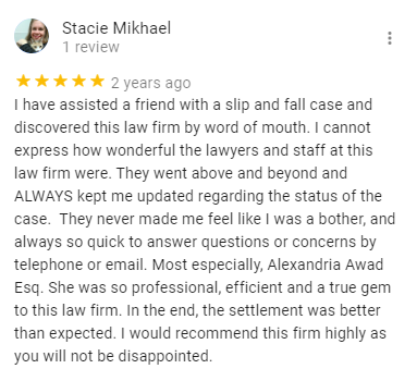 Stacie Mikhael 1 review 2 years ago I have assisted a friend with a slip and fall case and discovered this law firm by word of mouth. I cannot express how wonderful the lawyers and staff at this law firm were. They went above and beyond and ALWAYS kept me updated regarding the status of the case. They never made me feel like I was a bother, and always so quick to answer questions or concerns by telephone or email. Most especially, Alexandria Awad Esq. She was so professional, efficient and a true gem to this law firm. In the end, the settlement was better than expected. I would recommend this firm highly as you will not be disappointed.